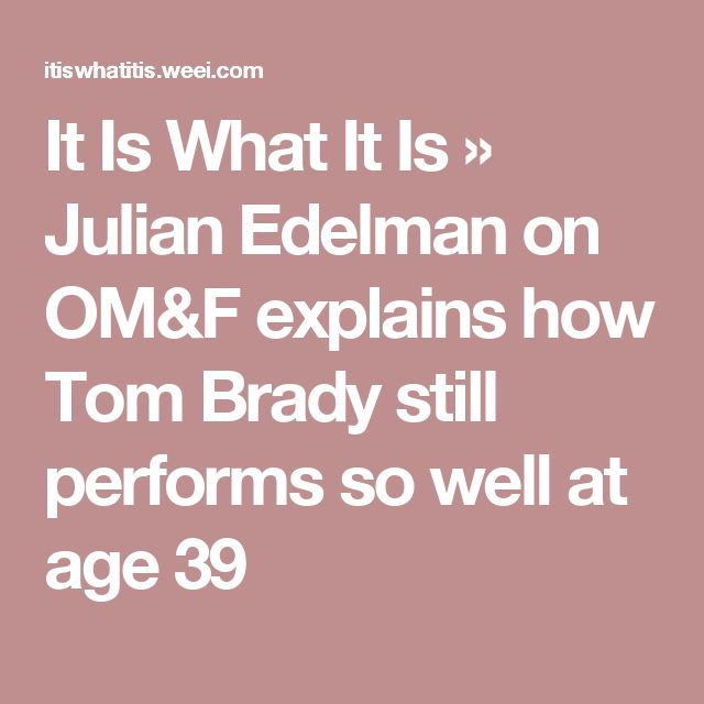 It Is What It Is » Julian Edelman on OM&F explains how Tom Brady still performs so well at age 39