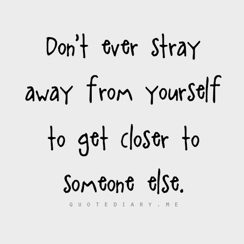 """Don't ever stray away from yourself to get closer to someone else."""