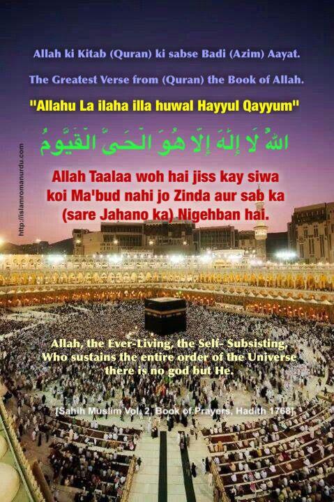 "Allah ki Kitab (Quran) ki sabse Badi (Azim) Aayat.   The Greatest Verse in the (Quran) Book of Allah.   ""Allahu La ilaha illa huwal Hayyul Qayyum""  اللَّهُ لَا إِلَٰهَ إِلَّا هُوَ الْحَيُّ الْقَيُّومُ  Allah, the Ever-Living, the Self- Subsisting, Who sustains the entire order of the Universe - there is no god but He.  Allah Taalaa woh hai jiss kay siwa koi Ma'bood nahi jo zinda aur sab ka (sare Jahano ka) nigehban hai.  [Sahih Muslim Vol. 2, Book of Prayers, Hadith 1768]"