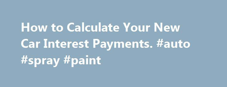 How to Calculate Your New Car Interest Payments. #auto #spray #paint http://pakistan.remmont.com/how-to-calculate-your-new-car-interest-payments-auto-spray-paint/  #calculate auto loan # How to Calculate Your New Car Interest Payments If you are interested in learning how to calculate auto loan interest payments, you will be relieved to know that the process is quite simple. Understanding how lenders calculate auto loan interest payments on new car loans is important when you begin shopping…