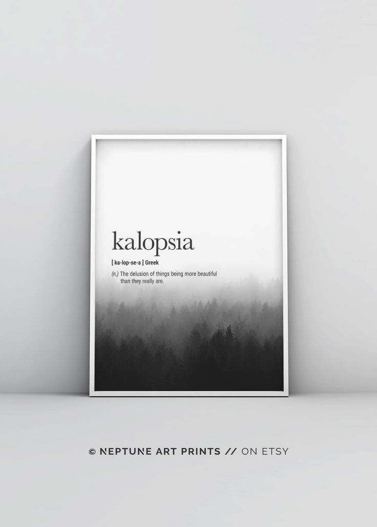 Kalopsia (Greek) Definition - The delusion of things being more beautiful than they really are.    Printable art is an easy and affordable way to personalize your home or office. You can print from home, your local print shop, or upload the files to an on
