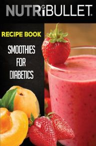 Nutribullet Recipe Book: SMOOTHIES FOR DIABETICS: Delicious & Healthy Diabetic Smoothie Recipes For Weight Loss and Detox