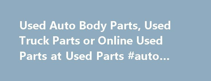 Used Auto Body Parts, Used Truck Parts or Online Used Parts at Used Parts #auto #store http://autos.remmont.com/used-auto-body-parts-used-truck-parts-or-online-used-parts-at-used-parts-auto-store/  #auto body parts online # Used Parts – Used Auto Body Parts – Used Truck Parts 2 Easy Ways To Locate The Parts You Need Most Common Parts Requested (Quick... Read more >The post Used Auto Body Parts, Used Truck Parts or Online Used Parts at Used Parts #auto #store appeared first on Auto.