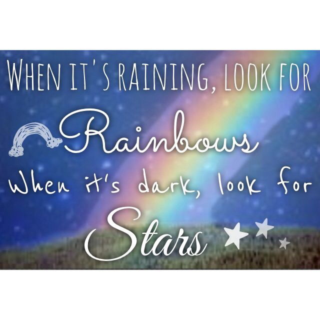 When it's raining, look for rainbows, when it's dark, look for stars.
