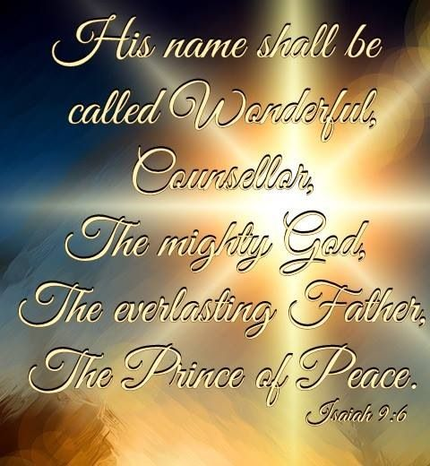 Isaiah 9:6️ (KJV) For unto us a child is born, unto us a son is given: and the government shall be upon his shoulder: and his name shall be called Wonderful, Counsellor, The mighty God, The everlasting Father, The Prince of Peace.