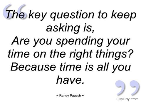 The key question to keep asking is - Randy Pausch - Quotes and sayings