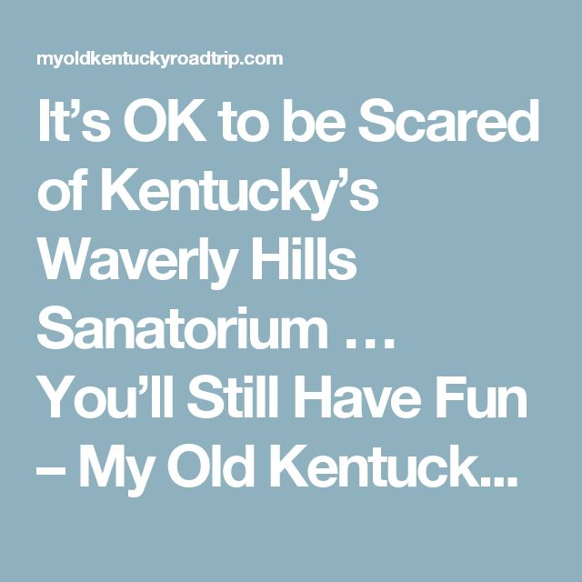 It's OK to be Scared of Kentucky's Waverly Hills Sanatorium … You'll Still Have Fun – My Old Kentucky Road Trip