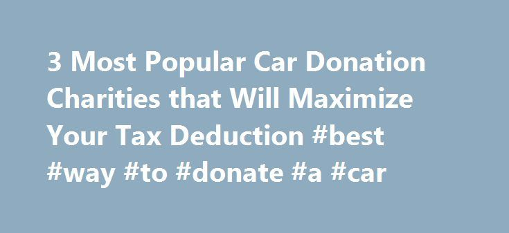 3 Most Popular Car Donation Charities that Will Maximize Your Tax Deduction #best #way #to #donate #a #car http://michigan.nef2.com/3-most-popular-car-donation-charities-that-will-maximize-your-tax-deduction-best-way-to-donate-a-car/  # 3 Most Popular Car Donation Charities that Will Maximize Your Tax Deduction January 27, 2012 When researching car donation charities. knowing which ones will make the most of your tax donation can be difficult to determine. As a general rule, working directly…