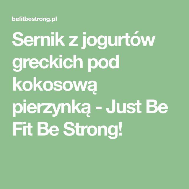 Sernik z jogurtów greckich pod kokosową pierzynką - Just Be Fit Be Strong!