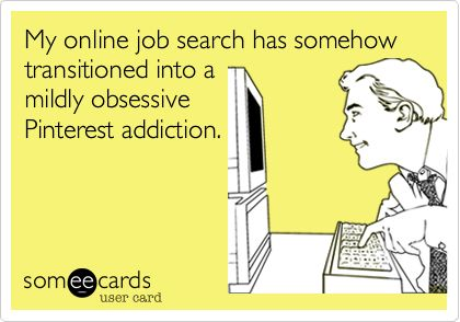 My online job search has somehow transitioned into a mildly obsessive Pinterest addiction.