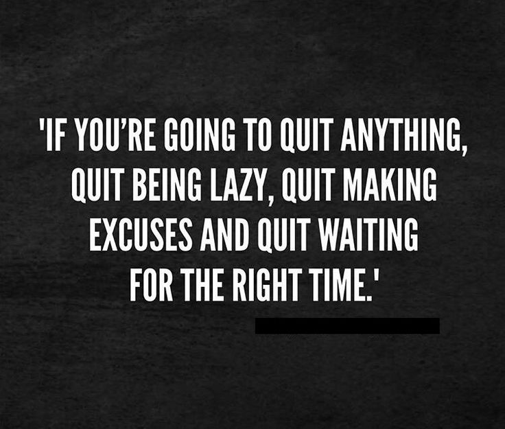 If you're going to quit anything...quit being lazy, quit making excuses and quit waiting for the right time.