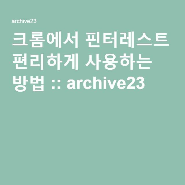 크롬에서 핀터레스트 편리하게 사용하는 방법 :: archive23