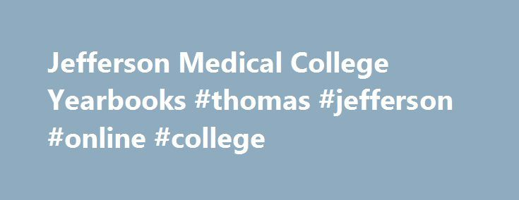 Jefferson Medical College Yearbooks #thomas #jefferson #online #college http://guyana.remmont.com/jefferson-medical-college-yearbooks-thomas-jefferson-online-college/  # Titles of the Jefferson Medical College yearbook volumes vary: 1899-1901 Class book 1902 Ganglion 1903–1907 Class book 1908 Opsonin 1909 Autopsy 1910 Anamnesis 1911 Neurone 1912 Exudate 1913 Anatomist 1914 Benefactor 1915 Clinician Original copies of the Jefferson Medical College Yearbooks are kept in the University…