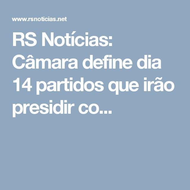 RS Notícias: Câmara define dia 14 partidos que irão presidir co...