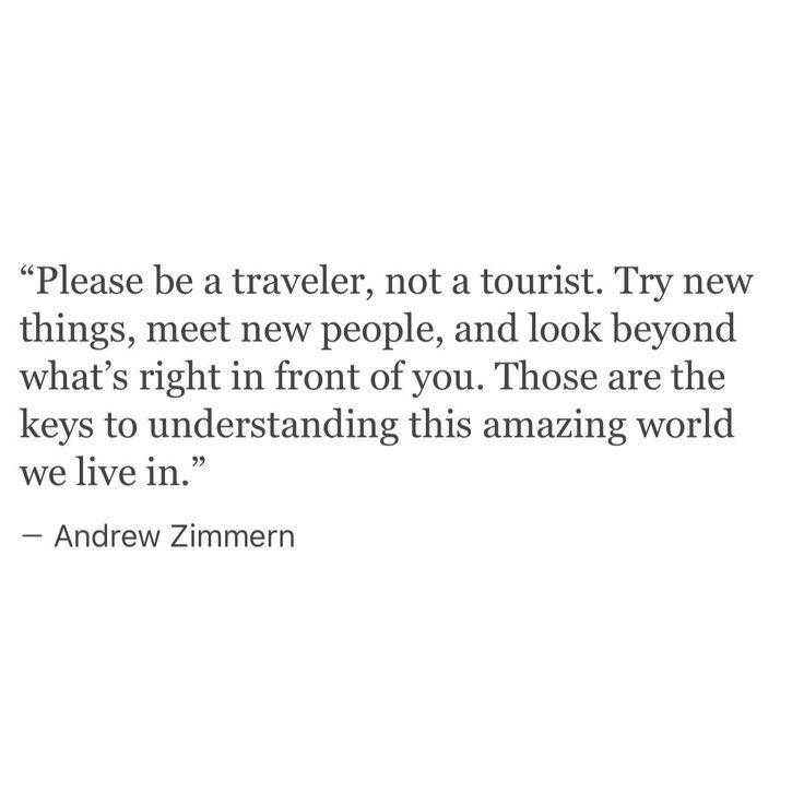 """be a traveler, not a tourist"" -Andrew Zimmern"