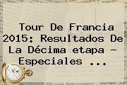 http://tecnoautos.com/wp-content/uploads/imagenes/tendencias/thumbs/tour-de-francia-2015-resultados-de-la-decima-etapa-especiales.jpg Etapas Del Tour De Francia 2015. Tour de Francia 2015: resultados de la décima etapa - Especiales ..., Enlaces, Imágenes, Videos y Tweets - http://tecnoautos.com/actualidad/etapas-del-tour-de-francia-2015-tour-de-francia-2015-resultados-de-la-decima-etapa-especiales/