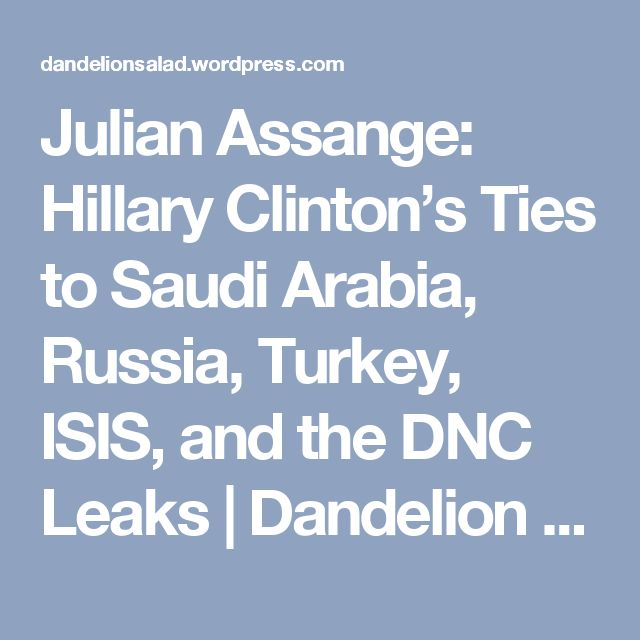 Julian Assange: Hillary Clinton's Ties to Saudi Arabia, Russia, Turkey, ISIS, and the DNC Leaks | Dandelion Salad