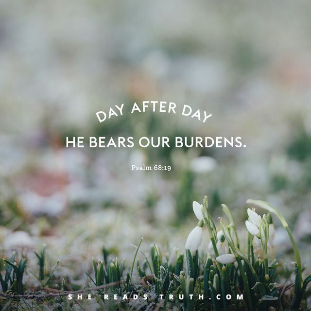 Psalm 68:19 // Praise be to the Lord, to God our Savior who daily bears our burdens.