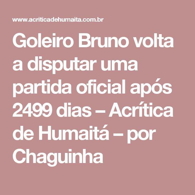 Goleiro Bruno volta a disputar uma partida oficial após 2499 dias – Acrítica de Humaitá – por Chaguinha