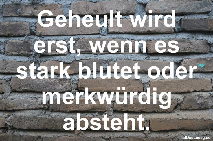 Geheult wird erst, wenn es stark blutet oder merkwürdig absteht. ... gefunden auf https://www.istdaslustig.de/spruch/815 #lustig #sprüche #fun #spass