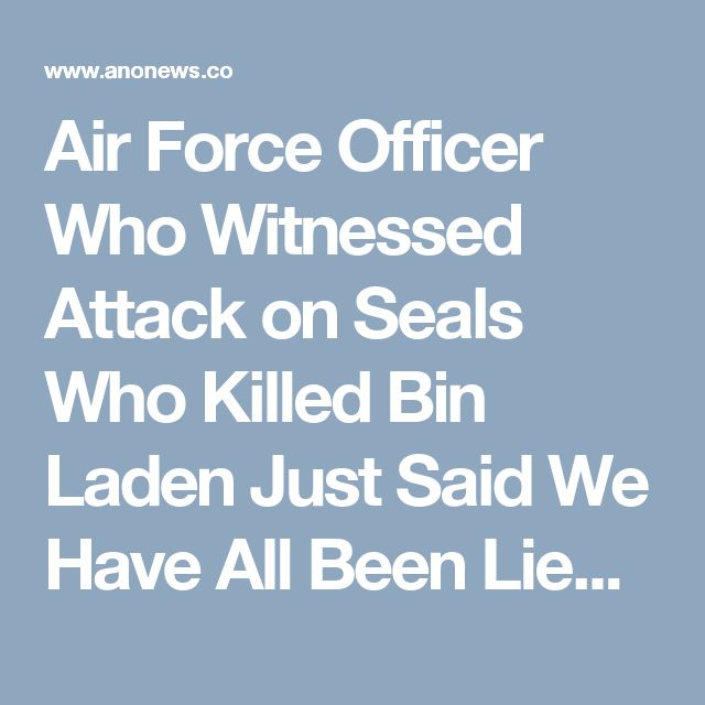 Air Force Officer Who Witnessed Attack on Seals Who Killed Bin Laden Just Said We Have All Been Lied To – Anonymous