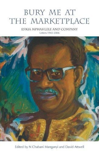 Bury Me at the Marketplace: Eskia Mphahlele and Company Letters 19432006 N. Chabani Manganyi (Editor), David Attwell (Editor) Published by Witwatersrand University Press, 2010 ISBN 10: 1868144895 / ISBN 13: 9781868144891