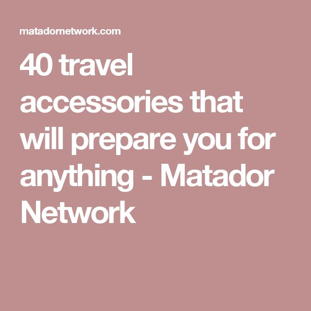 40 travel accessories that will prepare you for anything - Matador Network