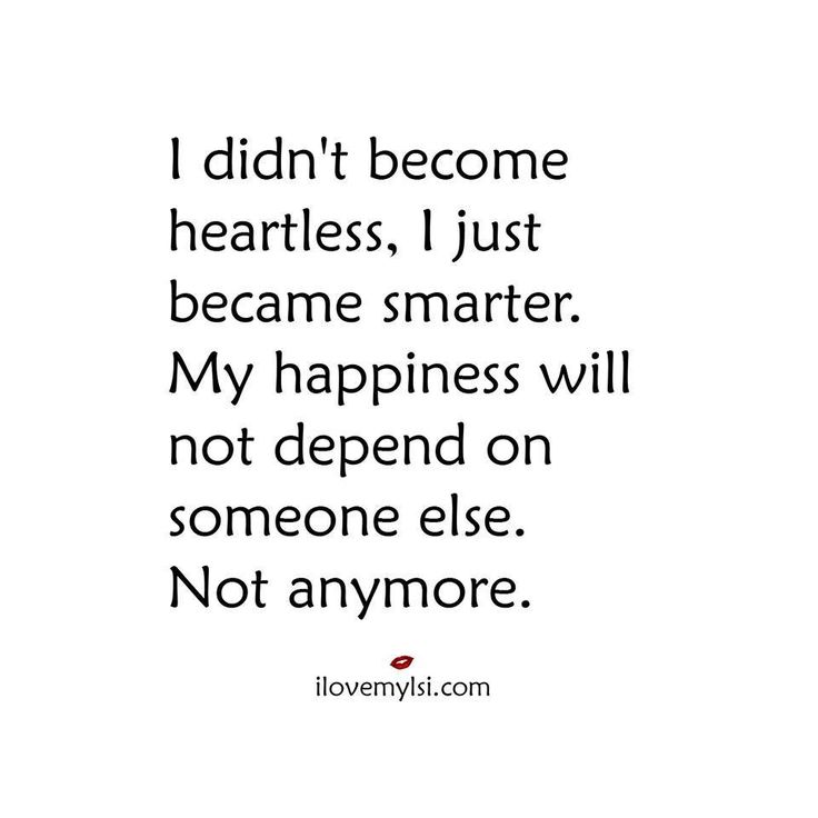 I didn't become heartless, I just became smarter.   My happiness will not depend on someone else. Not anymore.