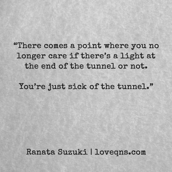 """""""There comes a point where you no longer care if there's a light at the end of the tunnel or not. You're just sick of the tunnel"""" - Ranata Suzuki quote * From Tumblr Blogger: Ranata-Suzuki missing, you, I miss him, lost, tumblr, love, relationship, beautiful, words, quotes, story, quote, sad, breakup, broken heart, heartbroken, loss, loneliness, depression, depressed, unrequited, anxiety, typography, written, writing, writer, poet, poetry, prose, poem"""