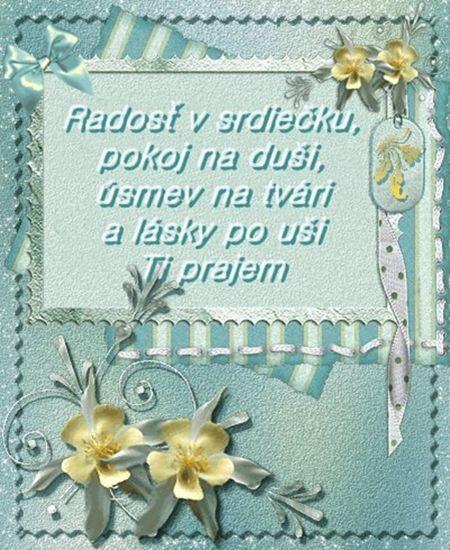 Radosť v srdiečku, pokoj na duši, úsmev na tvári a lásky po uši Ti prajem