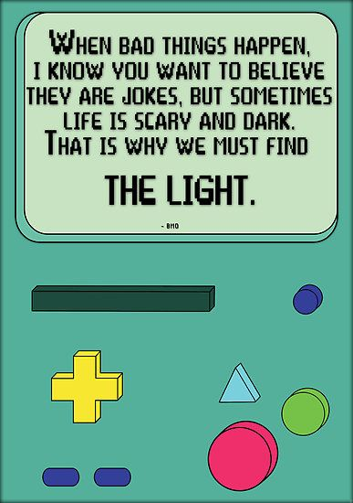 """""""When bad things happen, I know you want to believe they are jokes, but sometimes, life is scary and dark. That is why we must find the light."""" BMO, Adventure Time"""