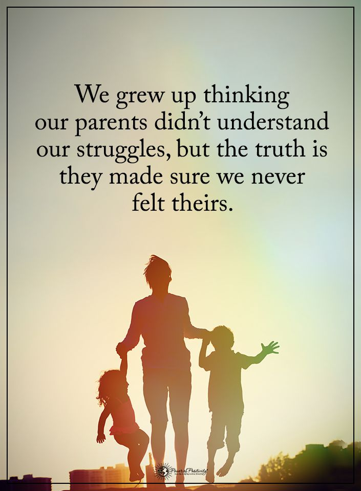 We grew up thinking our parents didn't understand our struggles, but the truth is they made sure we never felt theirs.  #powerofpositivity #positivewords  #positivethinking #inspirationalquote #motivationalquotes #quotes #life #love #hope #faith #respect #sure #think #grew #parents #understand #struggles #felt