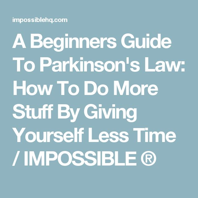A Beginners Guide To Parkinson's Law: How To Do More Stuff By Giving Yourself Less Time / IMPOSSIBLE ®
