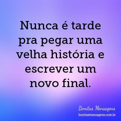 Nunca é tarde pra pegar uma velha história e escrever um novo final.