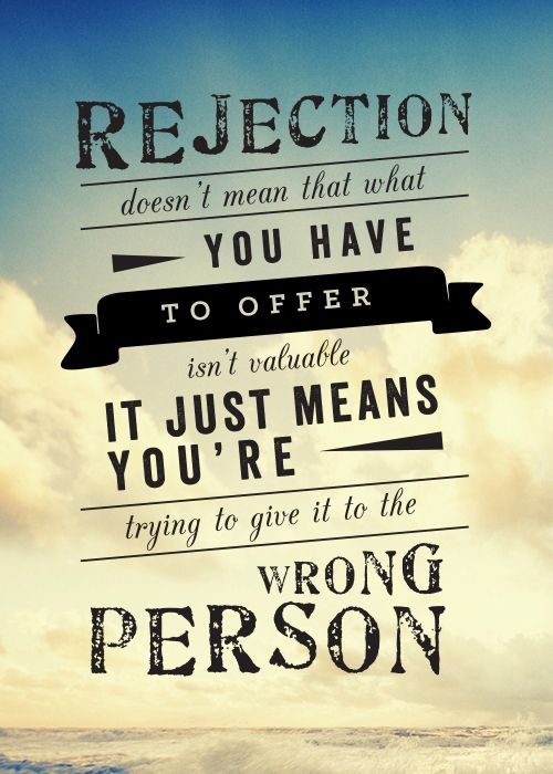 Rejection doesn't mean that what you have to offer isn't valuable. It just means you're trying to give it to the wrong person.