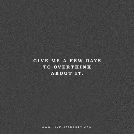 Give me a few days to overthink about it. – Unknown www.livelifehappy.com
