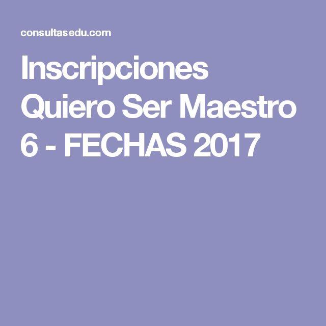 Inscripciones Quiero Ser Maestro 6 - FECHAS 2017