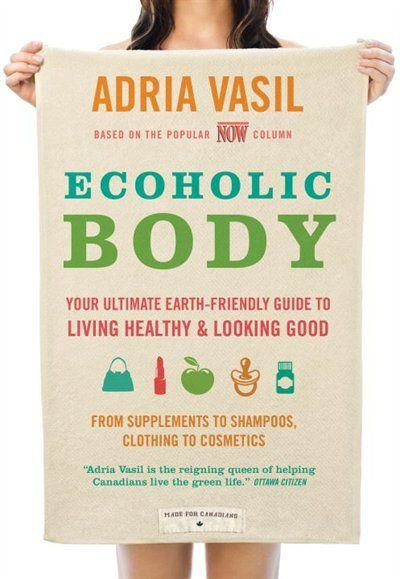 Ecoholic Body: Your Ultimate Earth-friendly Guide To Living Healthy And Looking Good
