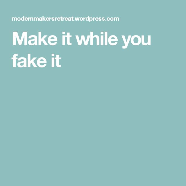 Make it while you fake it