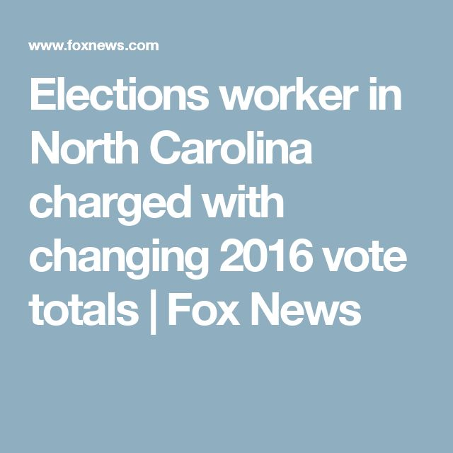 Elections worker in North Carolina charged with changing 2016 vote totals | Fox News