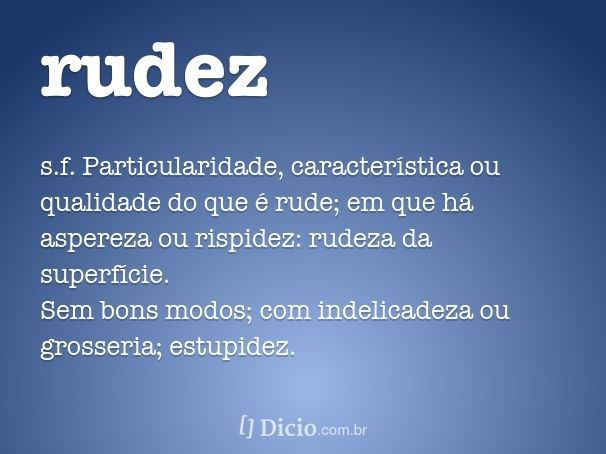 rudez - Falta de humanidade; excesso de crueldade; desumanidade. Ausência de informação; ignorância.