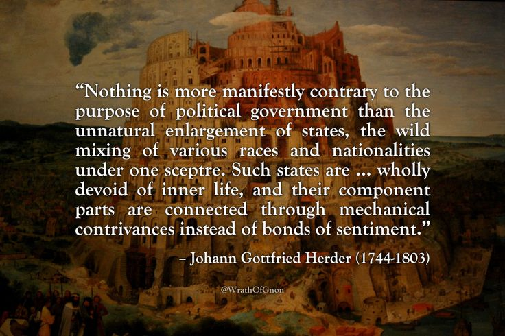 """""""Nothing … is more manifestly contrary to the purpose of political government than the unnatural enlargement of states, the wild mixing of various races and nationalities under one sceptre. Such states are … wholly devoid of inner life, and their..."""