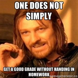 One does not simply Get a good grade without handing in homework. If only the st