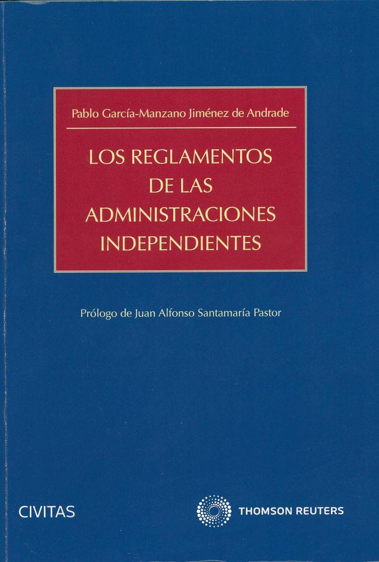Los reglamentos de las administraciones independientes / Pablo García-Manzano…