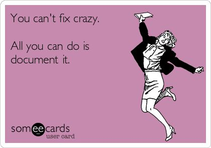 You can't fix crazy. All you can do is document it.