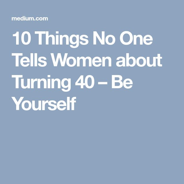 10 Things No One Tells Women about Turning 40 – Be Yourself