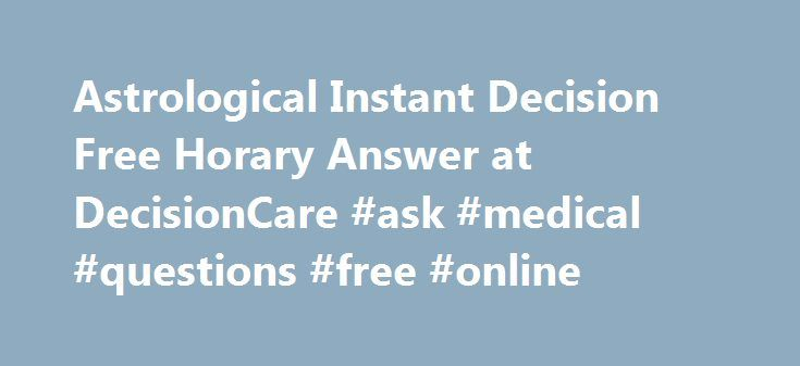 Astrological Instant Decision Free Horary Answer at DecisionCare #ask #medical #questions #free #online http://questions.remmont.com/astrological-instant-decision-free-horary-answer-at-decisioncare-ask-medical-questions-free-online/  #ask a question for free # Notice Astrological Instant Decision. is Free Horary Answer at DecisionCare , to reduce the everyday stress of decision making for everyone based on Vedic astrology . What is Astrological Instant Decision (AID) The fact that a…