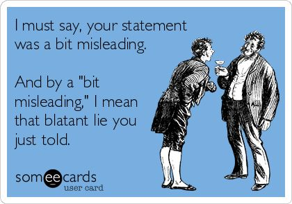 ..... I must say, your statement was a bit misleading. And by a 'bit misleading'...