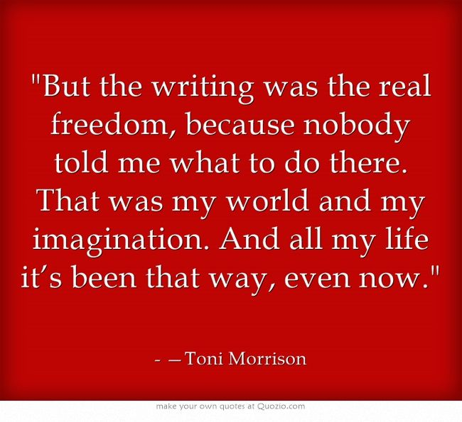 But the writing was the real freedom, because nobody told me what to do there. That was my world and my imagination. And all my life it's been that way, even now.