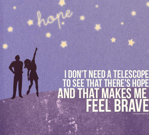 """""""I don't need a telescope to see that there's hope, and that makes me feel brave."""" -Owl City- Tidal Wave"""